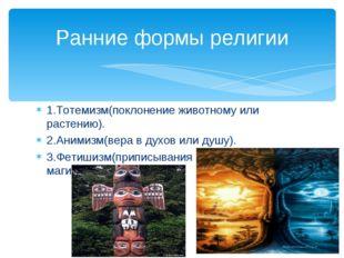 1.Тотемизм(поклонение животному или растению). 2.Анимизм(вера в духов или душ