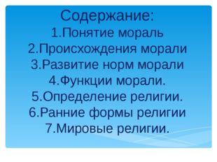 Содержание: 1.Понятие мораль 2.Происхождения морали 3.Развитие норм морали 4.