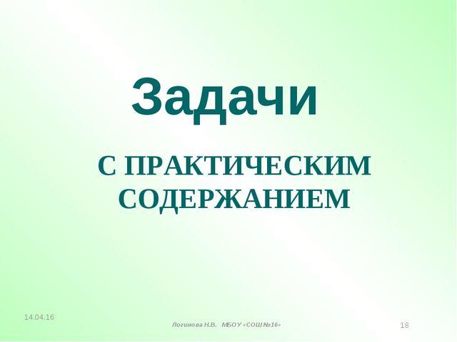 Задачи С ПРАКТИЧЕСКИМ СОДЕРЖАНИЕМ * Логинова Н.В. МБОУ «СОШ №16» *