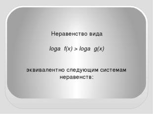 Неравенство вида loga f(x) > loga g(x) эквивалентно следующим системам нерав