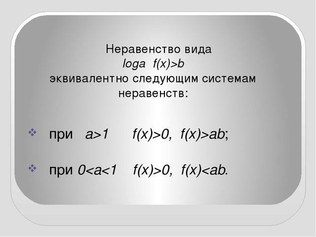 Неравенство вида loga f(x)>b эквивалентно следующим системам неравенств:  ...
