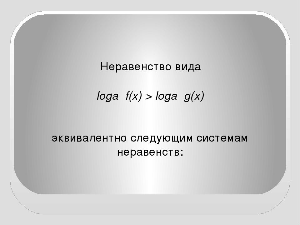 Неравенство вида loga f(x) > loga g(x) эквивалентно следующим системам нерав...