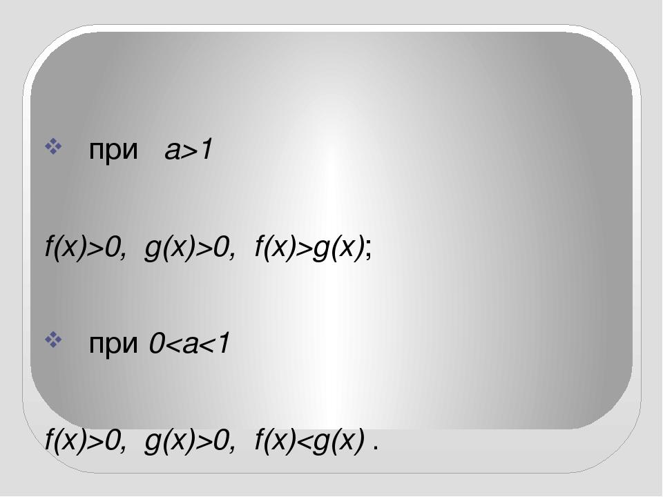 при a>1 f(x)>0, g(x)>0, f(x)>g(x); при00, f(x)