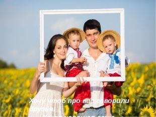 Хочу чтоб про вас говорили друзья: Какая хорошая ваша семья!