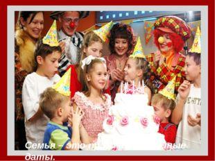 Семья – это праздник, семейные даты.