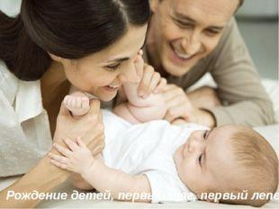 Рождение детей, первый шаг, первый лепет.