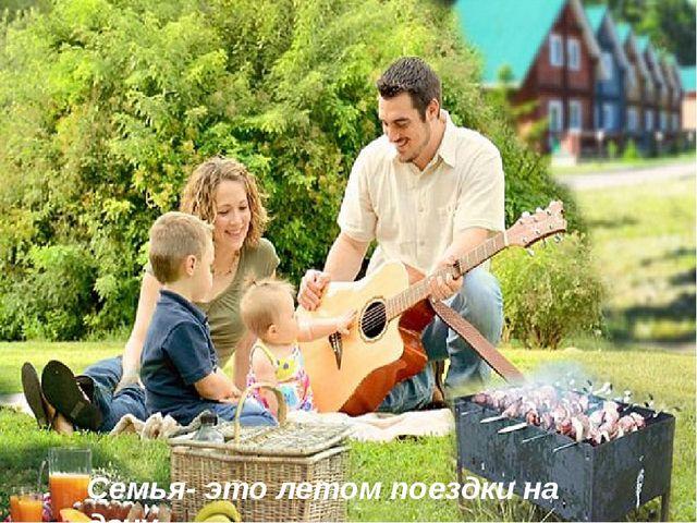 Семья- это летом поездки на дачу