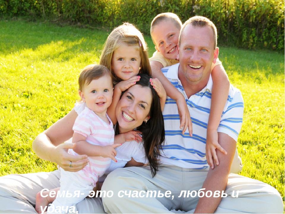 Семья- это счастье, любовь и удача,