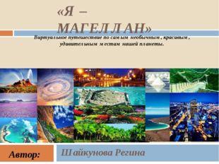 «Я – МАГЕЛЛАН» Шайкунова Регина Виртуальное путешествие по самымнеобычным, к
