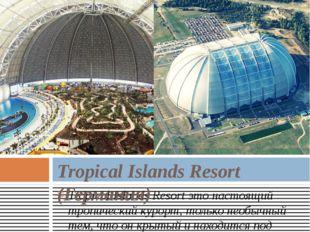 Tropical Islands Resortэто настоящий тропический курорт, только необычный те