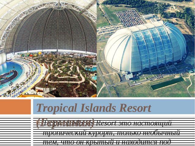 Tropical Islands Resortэто настоящий тропический курорт, только необычный те...