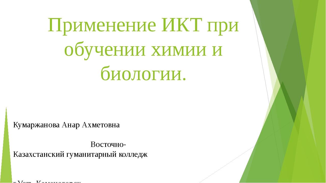 Применение ИКТ при обучении химии и биологии. Кумаржанова Анар Ахметовна Вост...