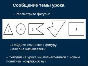 Сообщение темы урока – Рассмотрите фигуры: – Найдите «лишнюю» фигуру. – Как о