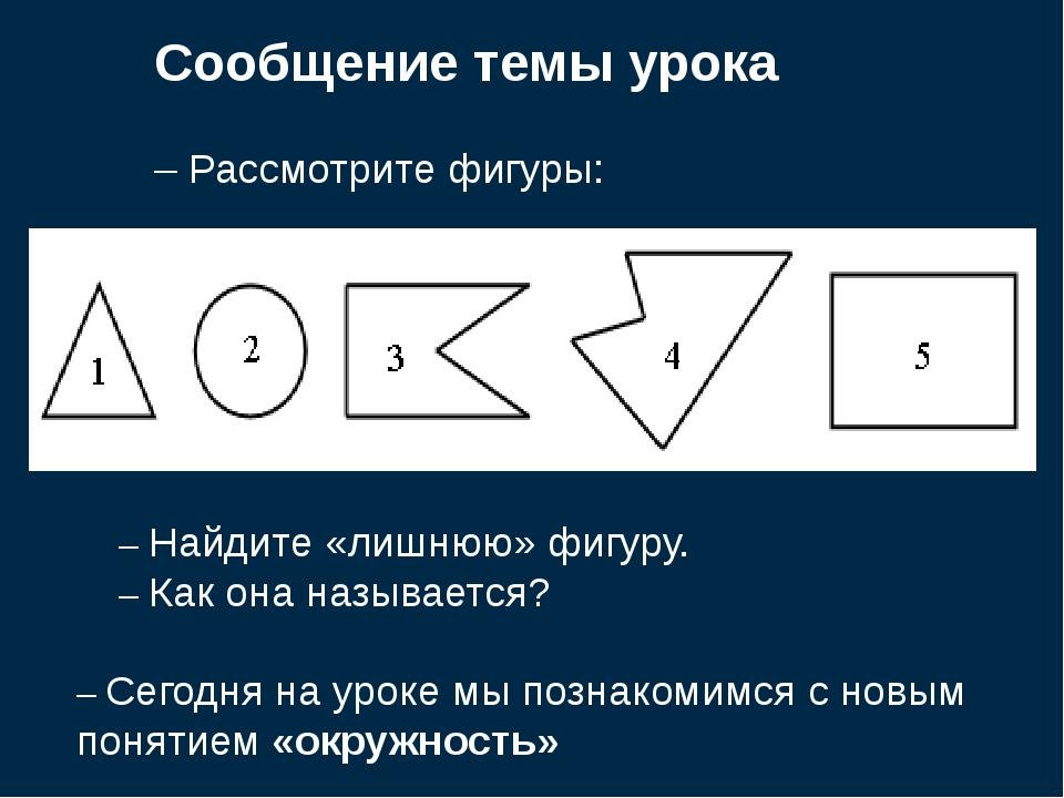 Сообщение темы урока – Рассмотрите фигуры: – Найдите «лишнюю» фигуру. – Как о...