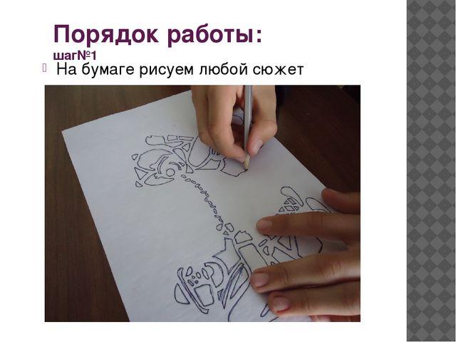 Порядок работы: шаг№1 На бумаге рисуем любой сюжет