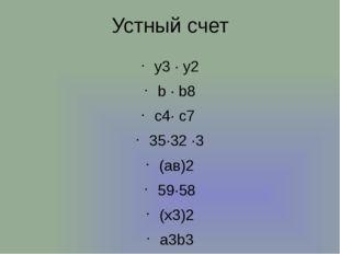 Устный счет у3 · у2 b ∙ b8 c4∙ c7 35∙32 ∙3 (ав)2 59∙58 (x3)2 а3b3