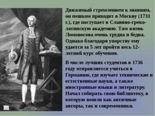 Движимый стремлением к знаниям, он пешком приходит в Москву (1731 г.), где по