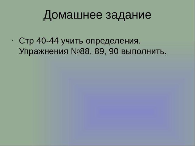 Домашнее задание Стр 40-44 учить определения. Упражнения №88, 89, 90 выполнить.
