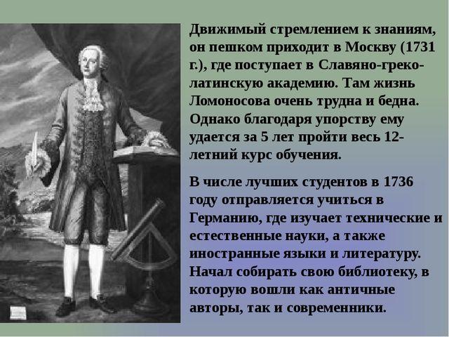 Движимый стремлением к знаниям, он пешком приходит в Москву (1731 г.), где по...