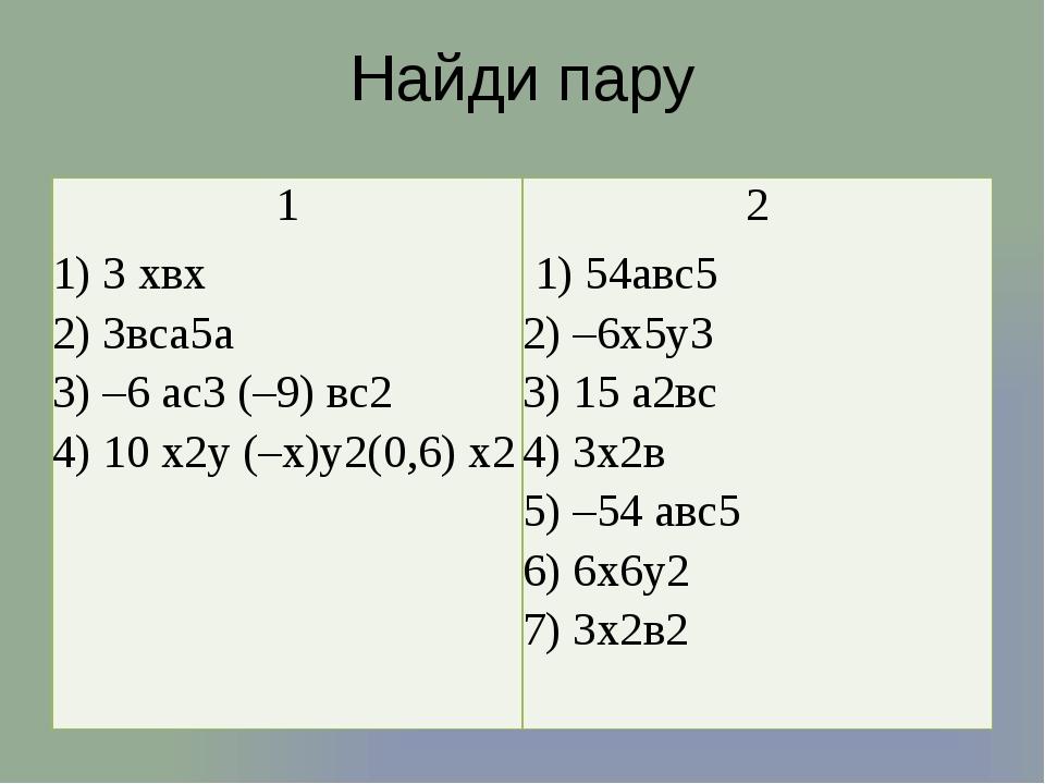 Найди пару 1 1) 3хвх 2) 3вса5а 3) –6 ас3(–9) вс2 4) 10 х2у (–х)у2(0,6) х2 2...