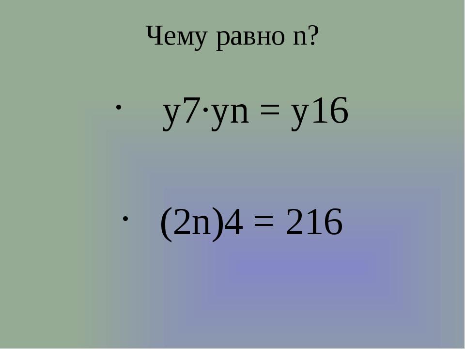 Чему равно n? y7∙уn = y16 (2n)4 = 216