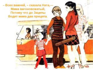 – Всех важней, – сказала Ната,— Мама вагоновожатый, Потому что до Зацепы Води