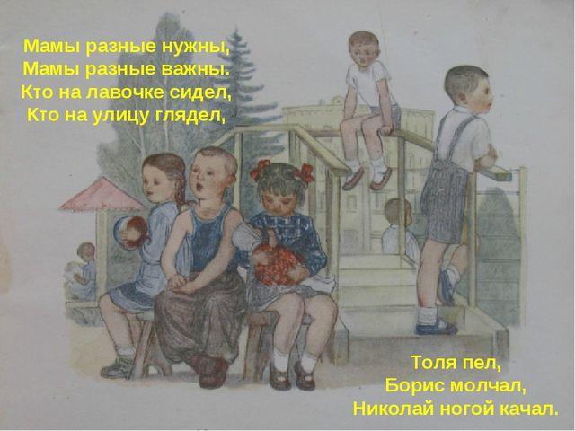 Мамы разные нужны, Мамы разные важны. Кто на лавочке сидел, Кто на улицу гляд...