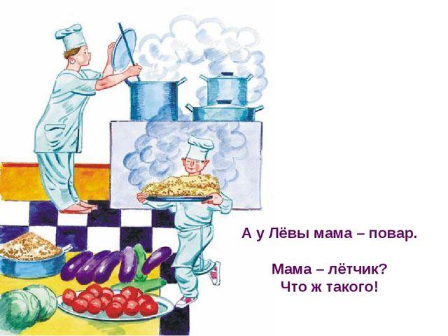 А у Лёвы мама – повар. Мама – лётчик? Что ж такого!