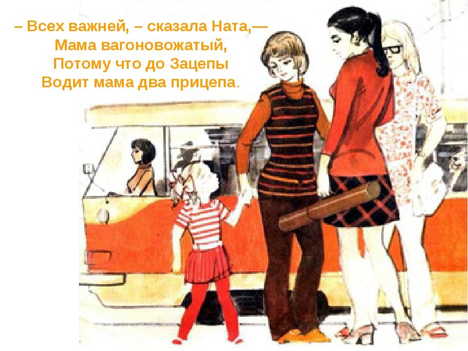 – Всех важней, – сказала Ната,— Мама вагоновожатый, Потому что до Зацепы Води...