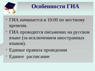 Особенности ГИА ГИА начинается в 10:00 по местному времени. ГИА проводится пи