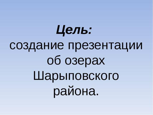 Цель: создание презентации об озерах Шарыповского района.