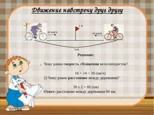 Движение навстречу друг другу Решение: Чему равна скорость сближения велосип