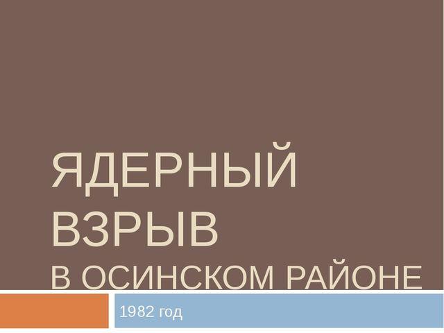 ЯДЕРНЫЙ ВЗРЫВ В ОСИНСКОМ РАЙОНЕ 1982 год