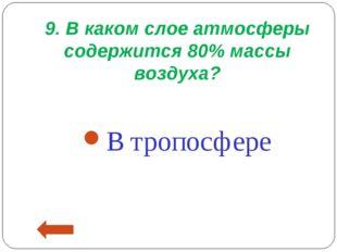 9. В каком слое атмосферы содержится 80% массы воздуха? В тропосфере