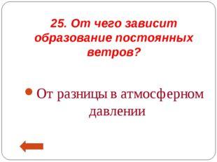 25. От чего зависит образование постоянных ветров? От разницы в атмосферном д