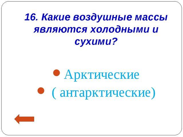 16. Какие воздушные массы являются холодными и сухими? Арктические ( антаркти...