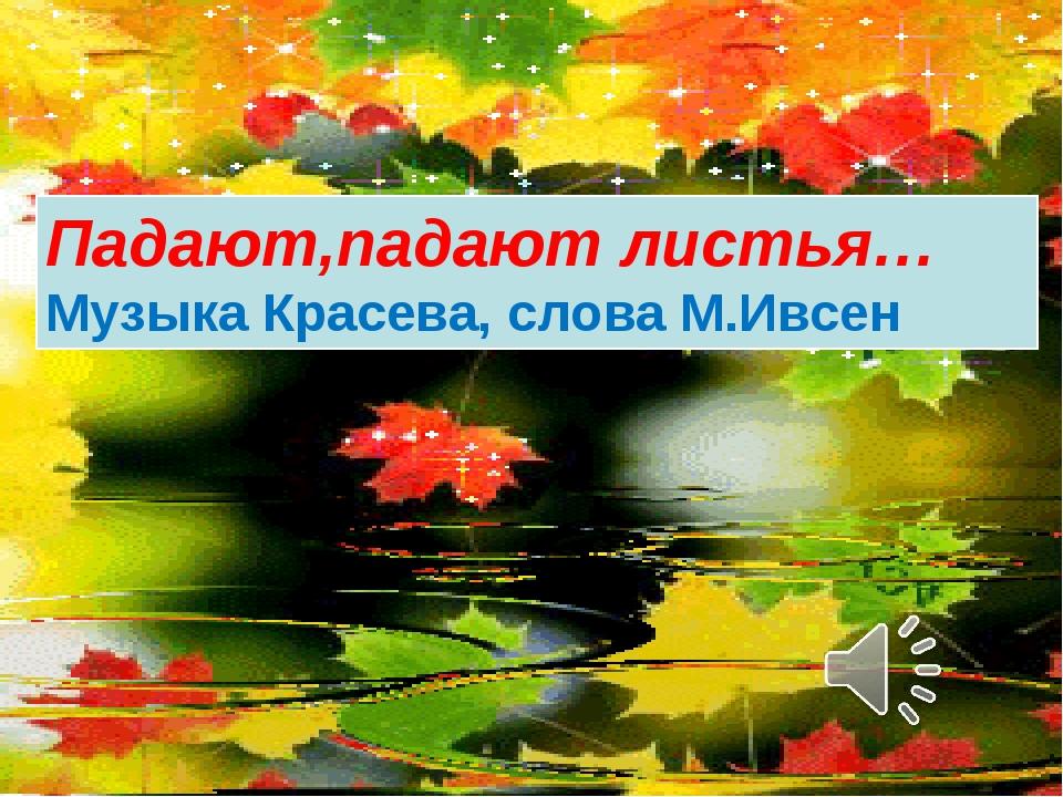 Падают,падают листья… Музыка Красева, слова М.Ивсен
