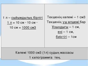 1 л –сыйымдылықбірлігі 1л= 10 см ∙ 10 см ∙ 10см =1000см3 Текшеніңкөлемі– 1 см