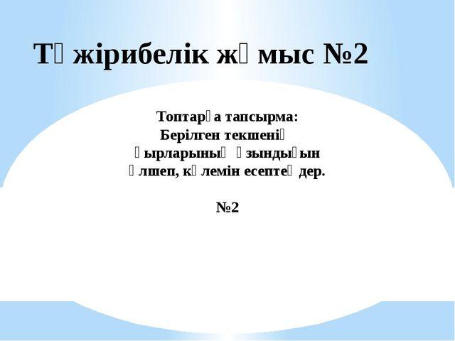 Тәжірибелік жұмыс №2 Топтарға тапсырма: Берілген текшенің қырларының ұзындығы...