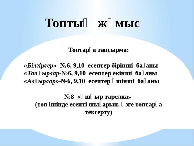Топтық жұмыс Топтарға тапсырма: «Білгірлер» -№6, 9,10 есептер бірінші бағаны...