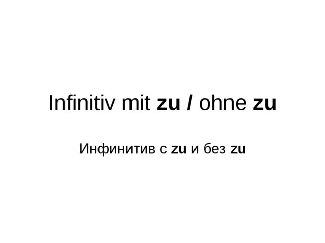 Infinitiv mit zu / ohne zu Инфинитив с zu и без zu