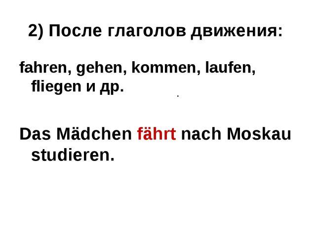 2) После глаголов движения: fahren, gehen, kommen, laufen, fliegen и др. Das...