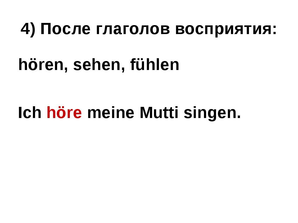 4) После глаголов восприятия: hören, sehen, fühlen Ich höre meine Mutti singen.