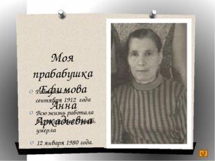 Моя прабабушка Ефимова Анна Аркадьевна Родилась 23 сентября 1912 года Всю жиз