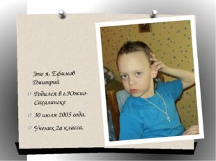 Это я, Ефимов Дмитрий Родился в г.Южно-Сахалинске 30 июля 2005 года. Ученик 2