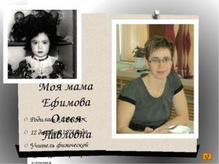 Моя мама Ефимова Олеся Павловна Родилась в с.Восток 12 декабря 1974 года Учит