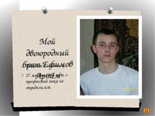 Мой двоюродный брат Ефимов Артём Родился в с.Восток 27 марта 1991 года, с про