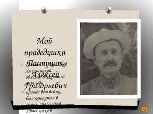 Мой прадедушка Пастушок Алексей Григорьевич Родился в г.Красилов Хмельницкой