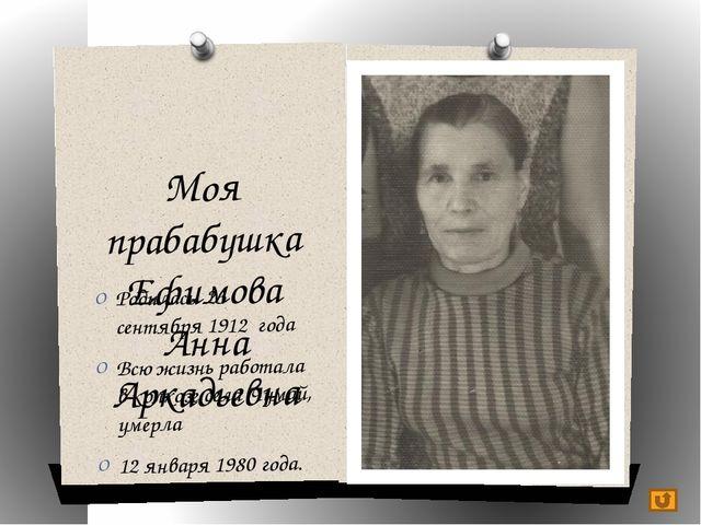 Моя прабабушка Ефимова Анна Аркадьевна Родилась 23 сентября 1912 года Всю жиз...