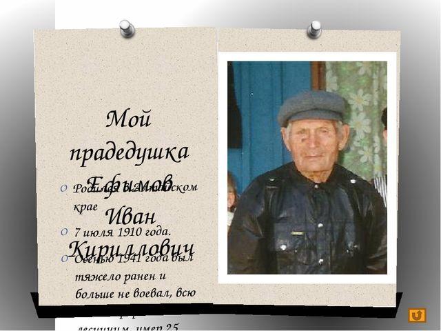 Мой прадедушка Ефимов Иван Кириллович Родился в Алтайском крае 7 июля 1910 го...